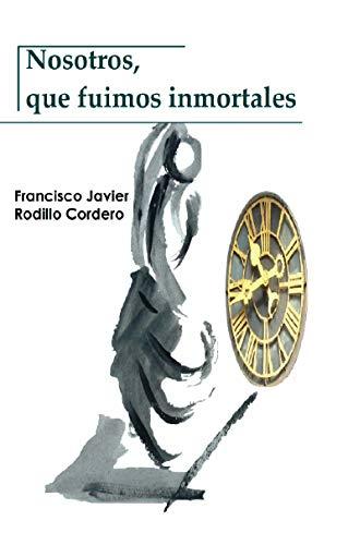 Nosotros, que fuimos inmortales (Spanish Edition) by [Rodillo Cordero, Francisco Javier