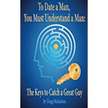 7: To Date a Man, You Must Understand a Man: The Keys to Catch a Great Guy (Dating and Relationship Advice for Women) (Volume 7)