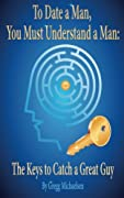 To Date a Man, You Must Understand a Man: The Keys to Catch a Great Guy   Finally, The JEWEL and the companion book to compliment of all my best sellers! This dating advice for women book gives you the blueprint to the male mind so YOU can get wha...