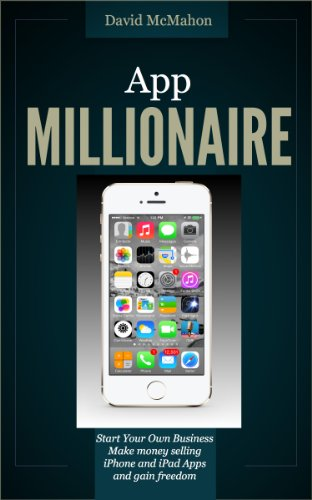 App Millionaire: Start Your Own Business Make money selling iPhone and iPad apps and gain freedom