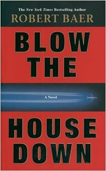 Blow The House Down A Novel Robert Baer 9781400098361