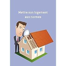 Mettre son logement aux normes: Conseils et astuces pour sécuriser votre logement (French Edition)