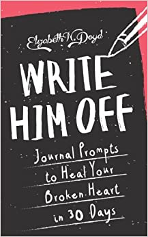 Book Write Him Off: Journal Prompts to Heal Your Broken Heart in 30 Days (Journal Series) (Volume 1)