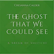 The Ghost That We Could See: A Dream of Solitude Audiobook by Cresanna Calder Narrated by Julia Christina