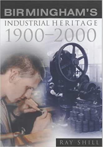 Birmingham's Industrial Heritage: 1900-2000 by R.M Shill (2003-10-17)
