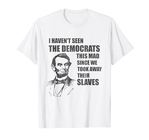 Abraham Lincoln: I Haven't Seen Democrats This Mad T-Shirt (Abraham Lincoln Log Cabin Replica)
