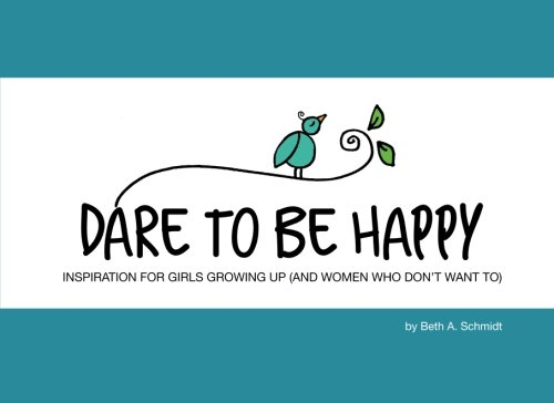 Read Online Dare To Be Happy: Inspiration for Girls Growing Up (and Women Who Don't Want To) PDF