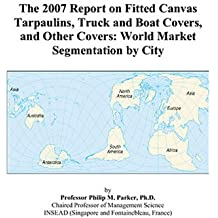 The 2007 Report on Fitted Canvas Tarpaulins, Truck and Boat Covers, and Other Covers: World Market Segmentation by City