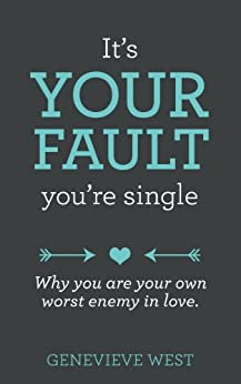 It's Your Fault You're Single: Why You Are Your Own Worst Enemy In Love by [West, Genevieve]