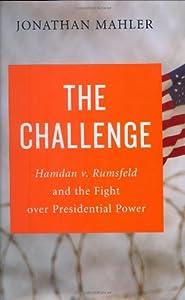The Challenge: Hamdan v. Rumsfeld and the Fight over Presidential Power by Jonathan Mahler