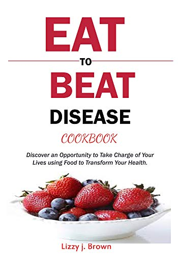 Eat to Beat Disease Cookbook: Discover an Opportunity to Take Charge of Your Lives using Food to Transform Your Health. by Lizzy j. Brown