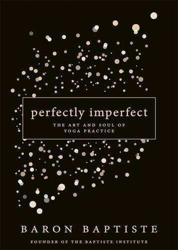Perfectly Imperfect: The Art and Soul of Yoga Practice, by Baron Baptiste