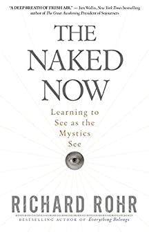 The Naked Now: Learning to See as the Mystics See by [Rohr, Richard]