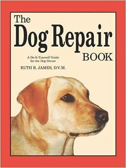 The dog repair book a do it yourself guide for the dog owner ruth the dog repair book a do it yourself guide for the dog owner ruth b james 9780961511418 amazon books solutioingenieria Choice Image