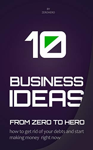 10 Business Ideas From Zero To Hero: how to get rid of your debts and start making money right now (From Zero To Hero Series Book 1)