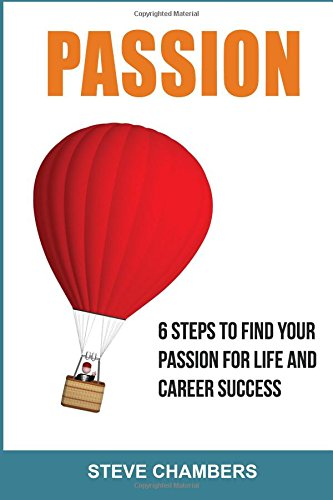Download Passion: 6 Steps to Find Your Passion for Life and Career Success (Career, Passion, Personality, Body Language) (Volume 1) pdf