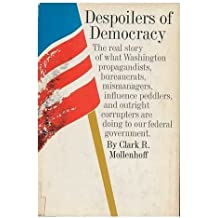 Despoilers of democracy;: The real story of what Washington propagandists, arrogant bureaucrats, mismanagers, influence peddlers, and outright corrupters are doing to our Federal Government,