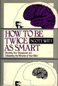 How to Be Twice As Smart: Boosting Your Brainpower and Unleashing the Miracles of Your Mind