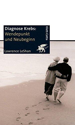 Diagnose Krebs. Wendepunkt und Neubeginn: Ein Handbuch für Menschen, die an Krebs leiden, für ihre Familien und für ihre Ärzte und Therapeuten
