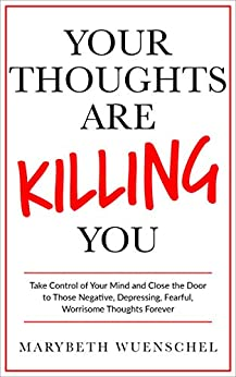 Your Thoughts are Killing You: Take Control of Your Mind and Close the Door to Those Negative, Depressing, Fearful, Worrisome Thoughts Forever by [Wuenschel, Marybeth]