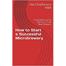 How to Start a Successful Microbrewery: A Detailed Launch Plan for a Craft Beer Brewery