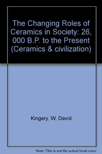 The Changing Roles of Ceramics in Society: 26,000 B.P. to the Present (Ceramics and Civilization)