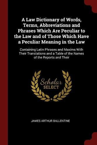 A Law Dictionary of Words, Terms, Abbreviations and Phrases Which Are Peculiar to the Law and of Those Which Have a Peculiar Meaning in the Law: ... a Table of the Names of the Reports and Their