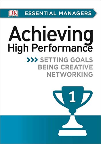 DK Essential Mgrs:Achievg High Perfrmce: Setting Goals, Being Creative, Networking (DK Essential Managers)