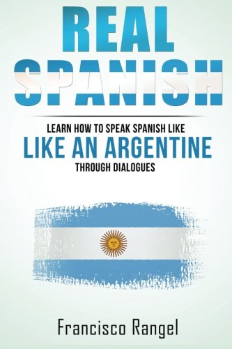 Real Spanish: Learn How To Speak Spanish Like An Argentine Through Dialogues