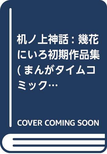 机ノ上神話 幾花にいろ初期作品集 (まんがタイムコミックス)