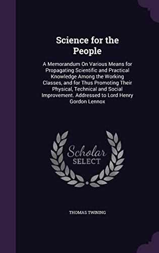 Science for the People: A Memorandum on Various Means for Propagating Scientific and Practical Knowledge Among the Working Classes, and for Thus ... Addressed to Lord Henry Gordon Lennox
