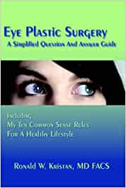 Eye Plastic Surgery A Simplified Question And Answer Guide: Including My Ten Common Sense Rules For A Healthy Lifestyle
