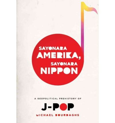 [ [ [ Sayonara Amerika, Sayonara Nippon: A Geopolitical Prehistory of J-Pop[ SAYONARA AMERIKA, SAYONARA NIPPON: A GEOPOLITICAL PREHISTORY OF J-POP ] By Bourdaghs, Michael ( Author )Feb-14-2012 Paperback