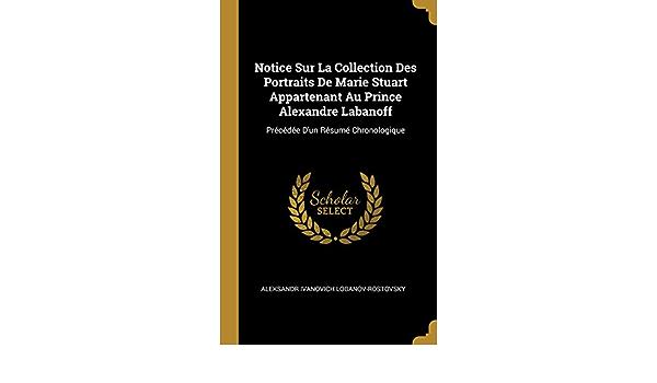Notice sur la collection des portraits de Marie Stuart - appartenant au Prince Alexandre Labanoff, précédée dun résumé chronologique.