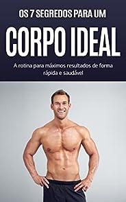 CORPO IDEAL: Os 7 segredos para o corpo ideal, a rotina para máximos resultados de forma rápida e saudável