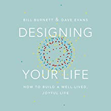 Designing Your Life: How to Build a Well-Lived, Joyful Life Audiobook by Bill Burnett, Dave Evans Narrated by Bill Burnett, Dave Evans