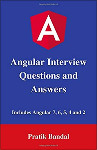 Angular Interview Questions and Answers: Includes Angular 7, 6, 5, 4 and 2