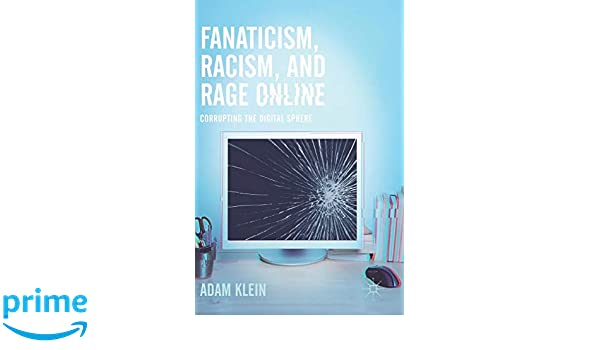 Fanaticism, Racism, and Rage Online: Corrupting the Digital Sphere