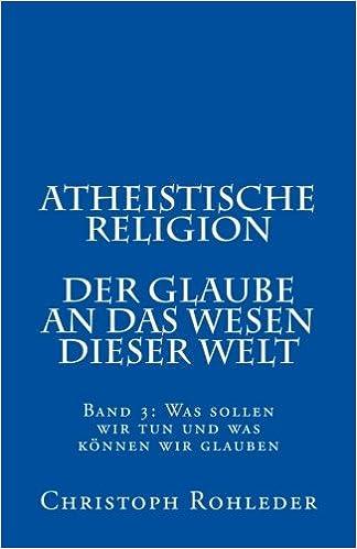 Book Atheistische Religion: Band 3: Was sollen wir tun und was können wir glauben: Volume 3