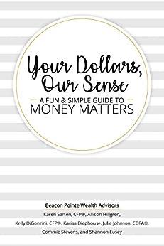 Your Dollars, Our Sense: A Fun & Simple Guide To Money Matters by [Sarten, Karen, Hillgren, Allison, DiGonzini, Kelly, Diephouse, Karisa, Johnson, Julie, Stevens, Commie, Eusey, Shannon]