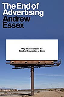 Book Cover: The End of Advertising: Why It Had to Die, and the Creative Resurrection to Come