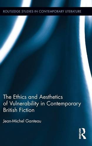 The Ethics and Aesthetics of Vulnerability in Contemporary British Fiction (Routledge Studies in Contemporary Literature