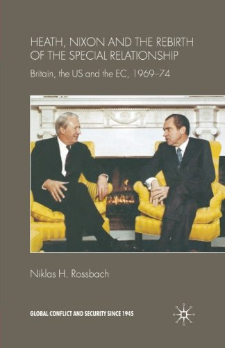 Heath, Nixon and the Rebirth of the Special Relationship: Britain, the US and the EC, 1969–74 (Global Conflict and Security since 1945)