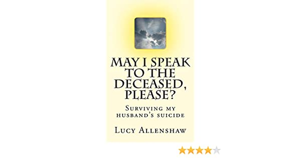 May I speak to the deceased, please?: Surviving my husband's suicide