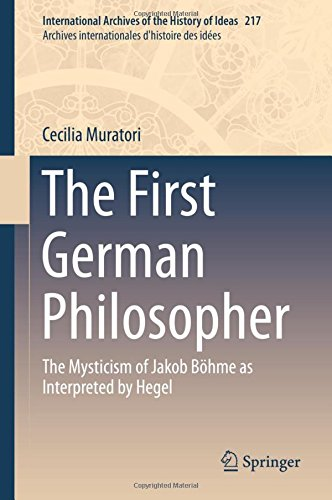 The First German Philosopher: The Mysticism of Jakob Böhme as Interpreted by Hegel (International Archives of the History of Ideas   Archives internationales d'histoire des idées)