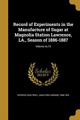 Read Online Record of Experiments in the Manufacture of Sugar at Magnolia Station Lawrence, La., Season of 1886-1887; Volume No.15 PDF
