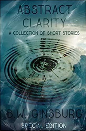 Abstract Clarity: A Collection of Short Stories: B W  Ginsburg