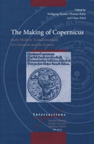 The Making of Copernicus: Early Modern Transformations of a Scientist and His Science (Intersections: Interdisciplinary Studies in Early Modern Culture) (English and German Edition)