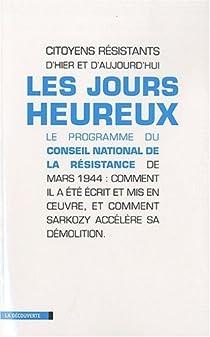 Les jours heureux : Le programme du Conseil national de la Résistance de mars 1944 : comment il a été écrit et mis en oeuvre, et comment Sarkozy accélère sa démolition par Porquet