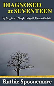 Diagnosed at Seventeen: My Struggles and Triumphs Living With Rheumatoid Arthritis by [Spoonemore, Ruthie]